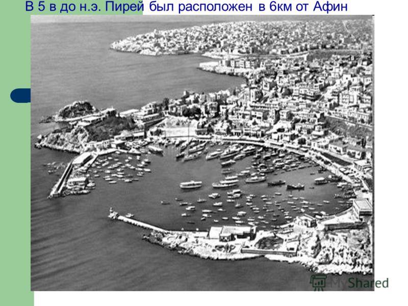 В 5 в до н.э. Пирей был расположен в 6км от Афин