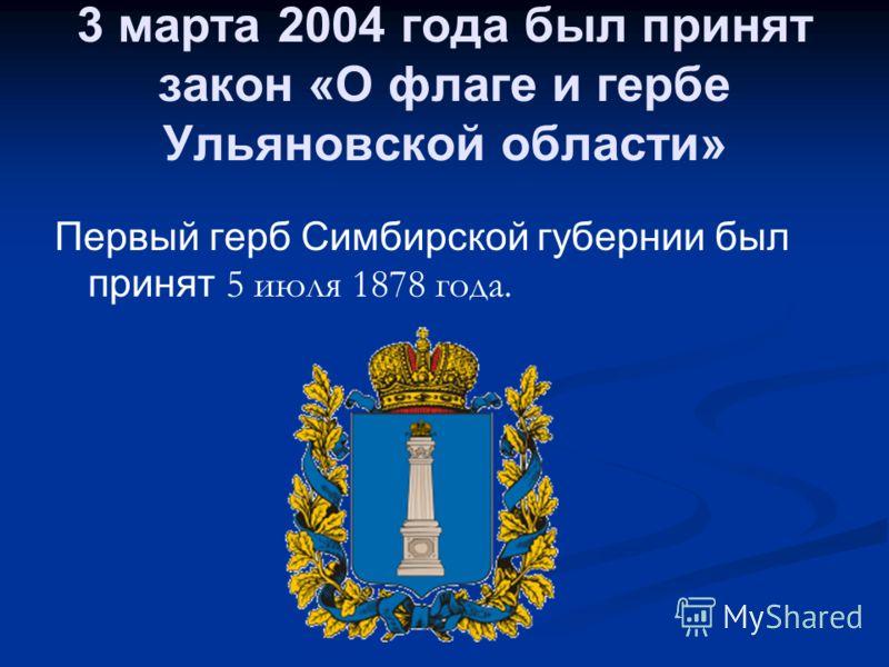 3 марта 2004 года был принят закон «О флаге и гербе Ульяновской области» Первый герб Симбирской губернии был принят 5 июля 1878 года.
