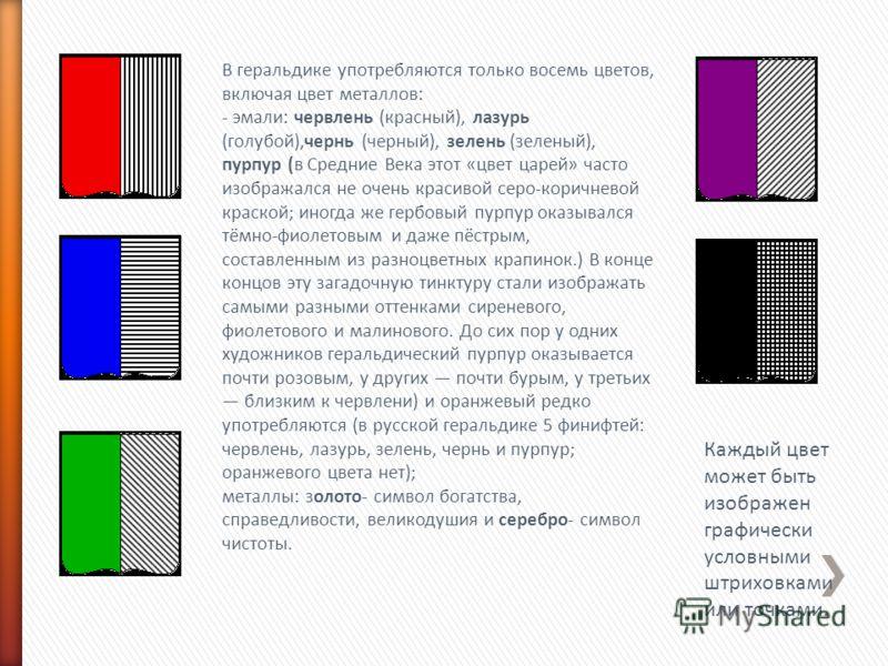 В геральдике употребляются только восемь цветов, включая цвет металлов: - эмали: червлень (красный), лазурь (голубой),чернь (черный), зелень (зеленый), пурпур (в Средние Века этот «цвет царей» часто изображался не очень красивой серо-коричневой краск