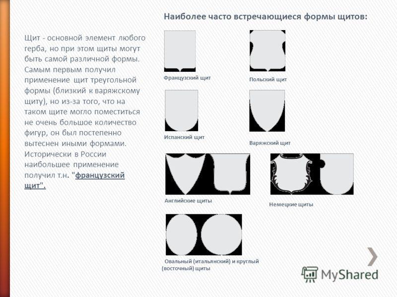 Щит - основной элемент любого герба, но при этом щиты могут быть самой различной формы. Самым первым получил применение щит треугольной формы (близкий к варяжскому щиту), но из-за того, что на таком щите могло поместиться не очень большое количество