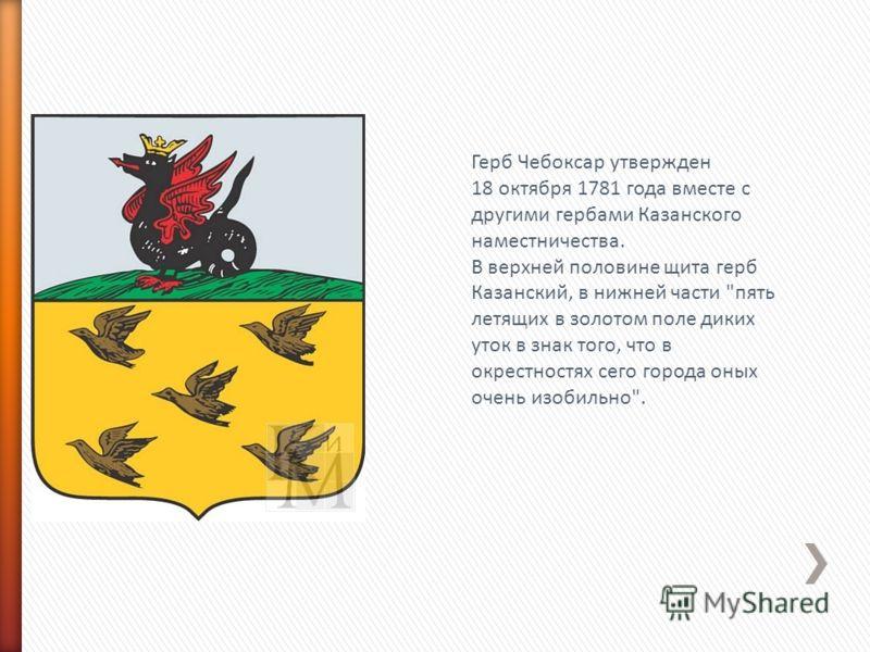 Герб Чебоксар утвержден 18 октября 1781 года вместе с другими гербами Казанского наместничества. В верхней половине щита герб Казанский, в нижней части