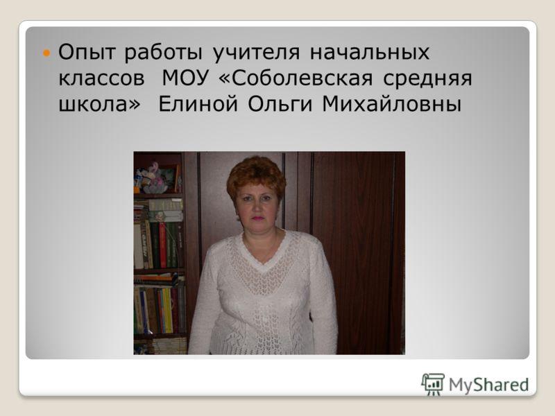 Опыт работы учителя начальных классов МОУ «Соболевская средняя школа» Елиной Ольги Михайловны