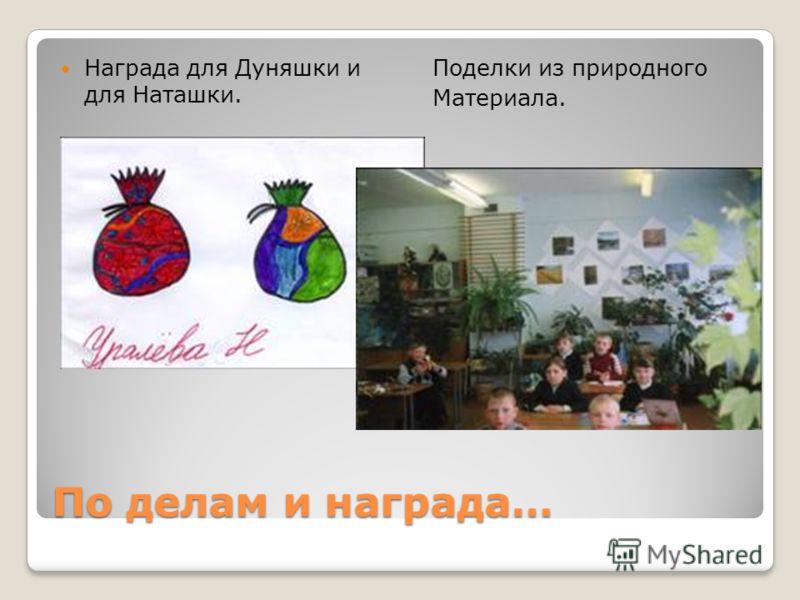 По делам и награда… Награда для Дуняшки и для Наташки. Поделки из природного Материала.
