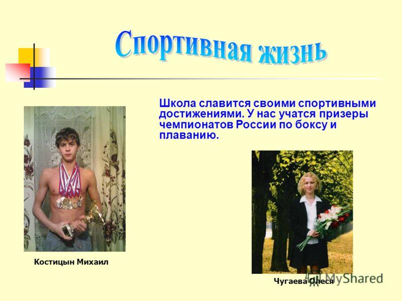 Школа славится своими спортивными достижениями. У нас учатся призеры чемпионатов России по боксу и плаванию. Костицын Михаил Чугаева Олеся