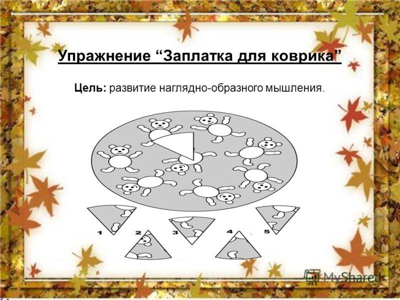 Упражнение Заплатка для коврика Цель: развитие наглядно-образного мышления.