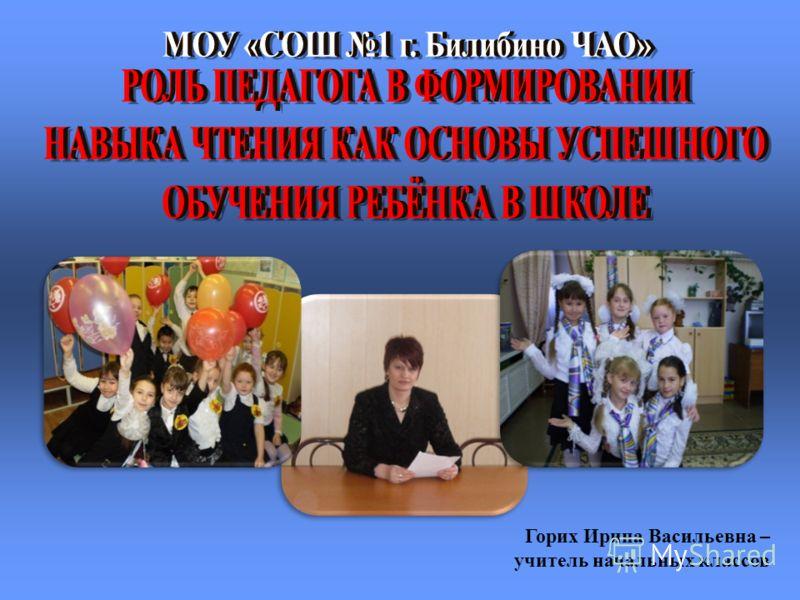 Горих Ирина Васильевна – учитель начальных классов