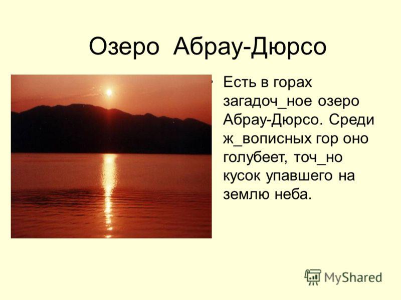 Озеро Абрау-Дюрсо Есть в горах загадоч_ное озеро Абрау-Дюрсо. Среди ж_вописных гор оно голубеет, точ_но кусок упавшего на землю неба.