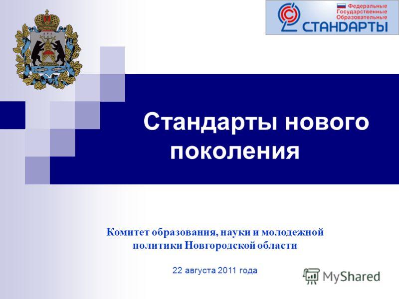 Стандарты нового поколения Комитет образования, науки и молодежной политики Новгородской области 22 августа 2011 года