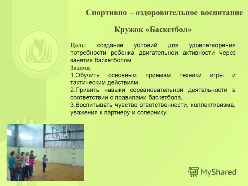 Спортивно – оздоровительное воспитание Кружок «Баскетбол» Цель: создание условий для удовлетворения потребности ребенка двигательной активности через занятия баскетболом. Задачи: 1.Обучить основным приемам техники игры и тактическим действиям. 2.Прив