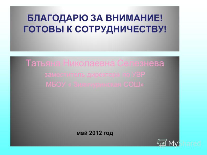 БЛАГОДАРЮ ЗА ВНИМАНИЕ! ГОТОВЫ К СОТРУДНИЧЕСТВУ! Татьяна Николаевна Селезнева заместитель директора по УВР МБОУ « Зиянчуринская СОШ» май 2012 год