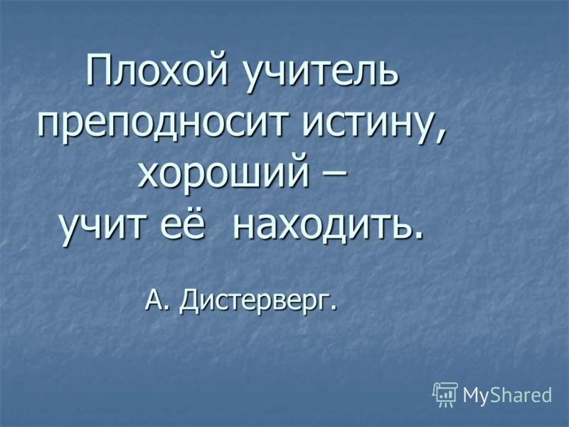Плохой учитель преподносит истину, хороший – учит её находить. А. Дистерверг.