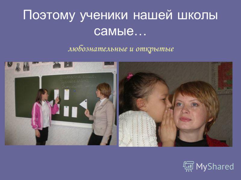 Поэтому ученики нашей школы самые… любознательные и открытые