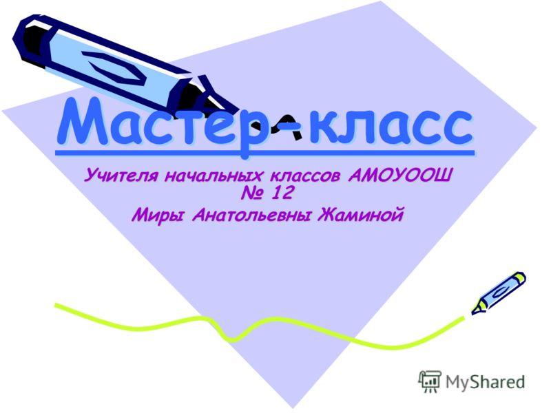 Мастер-класс Учителя начальных классов АМОУООШ 12 Миры Анатольевны Жаминой