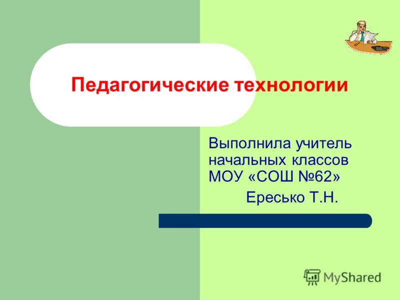 Педагогические технологии Выполнила учитель начальных классов МОУ «СОШ 62» Ересько Т.Н.