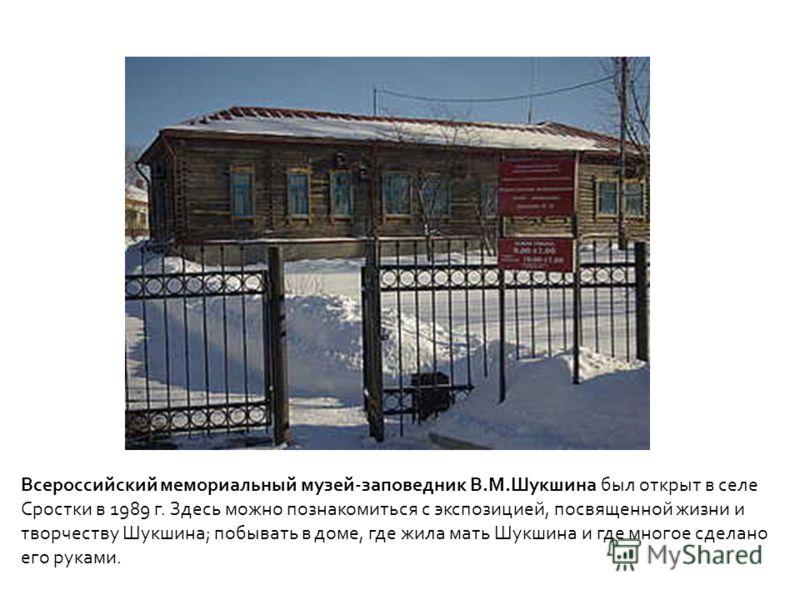 Всероссийский мемориальный музей-заповедник В.М.Шукшина был открыт в селе Сростки в 1989 г. Здесь можно познакомиться с экспозицией, посвященной жизни и творчеству Шукшина; побывать в доме, где жила мать Шукшина и где многое сделано его руками.
