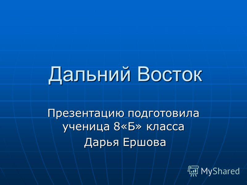 Дальний Восток Презентацию подготовила ученица 8«Б» класса Дарья Ершова Дарья Ершова