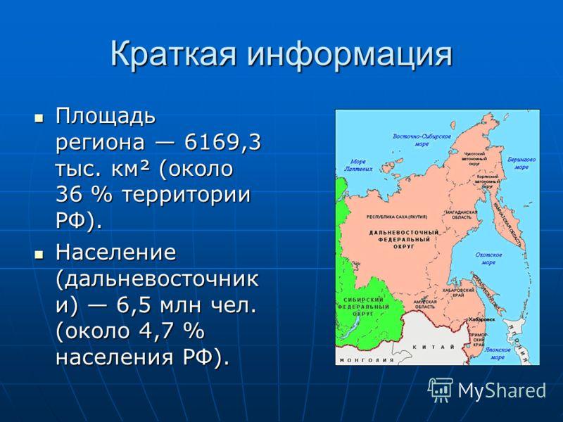 Краткая информация Площадь региона 6169,3 тыс. км² (около 36 % территории РФ). Площадь региона 6169,3 тыс. км² (около 36 % территории РФ). Население (дальневосточник и) 6,5 млн чел. (около 4,7 % населения РФ). Население (дальневосточник и) 6,5 млн че