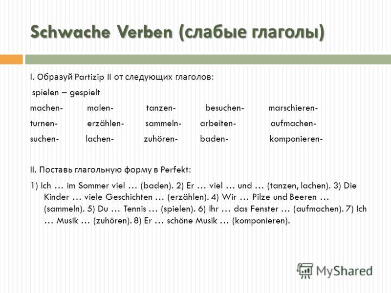 Schwache Verben ( слабые глаголы ) I. Образуй Partizip II от следующих глаголов : spielen – gespielt machen- malen- tanzen- besuchen- marschieren- turnen- erzählen- sammeln- arbeiten- aufmachen- suchen- lachen- zuhören- baden- komponieren- II. Постав