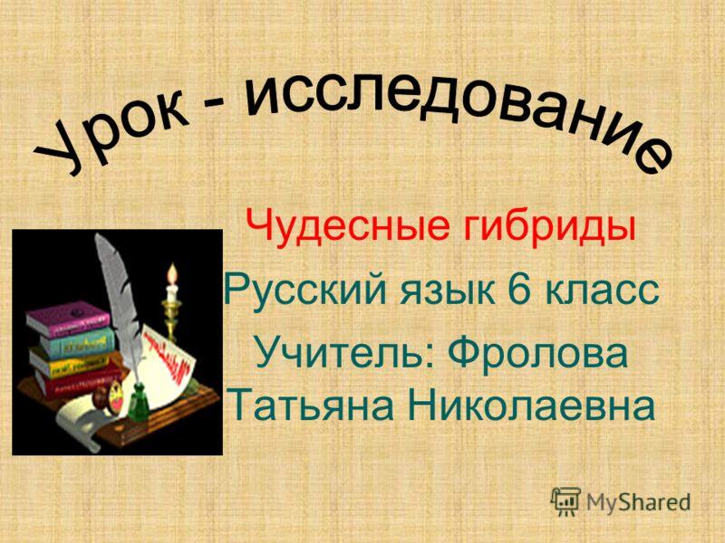 Чудесные гибриды Русский язык 6 класс Учитель: Фролова Татьяна Николаевна