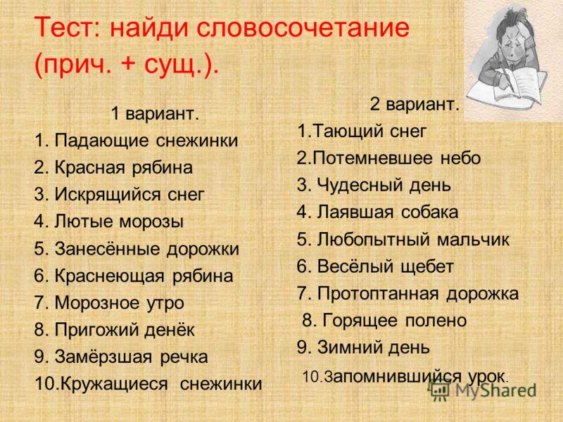 Тест: найди словосочетание (прич. + сущ.). 1 вариант. 1. Падающие снежинки 2. Красная рябина 3. Искрящийся снег 4. Лютые морозы 5. Занесённые дорожки 6. Краснеющая рябина 7. Морозное утро 8. Пригожий денёк 9. Замёрзшая речка 10.Кружащиеся снежинки 2