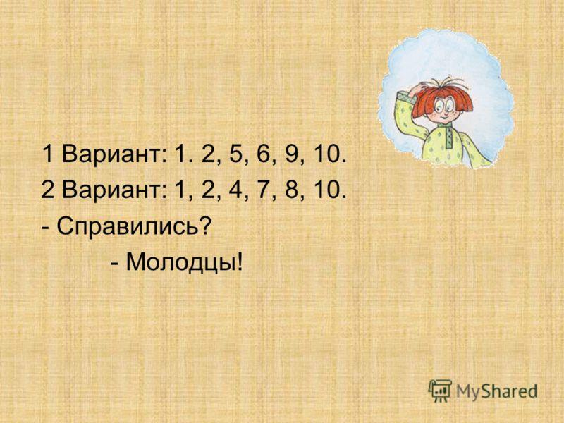 1 Вариант: 1. 2, 5, 6, 9, 10. 2 Вариант: 1, 2, 4, 7, 8, 10. - Справились? - Молодцы!