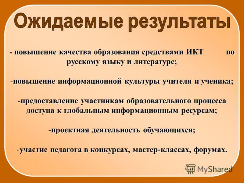 - повышение качества образования средствами ИКТ по русскому языку и литературе; -повышение информационной культуры учителя и ученика; -предоставление участникам образовательного процесса доступа к глобальным информационным ресурсам; -проектная деятел