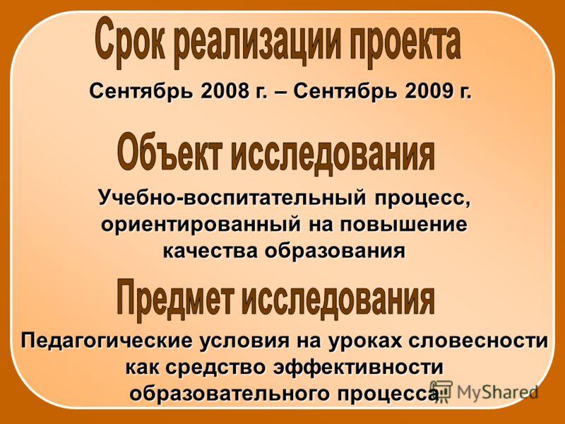 Сентябрь 2008 г. – Сентябрь 2009 г. Учебно-воспитательный процесс, ориентированный на повышение качества образования Педагогические условия на уроках словесности как средство эффективности образовательного процесса