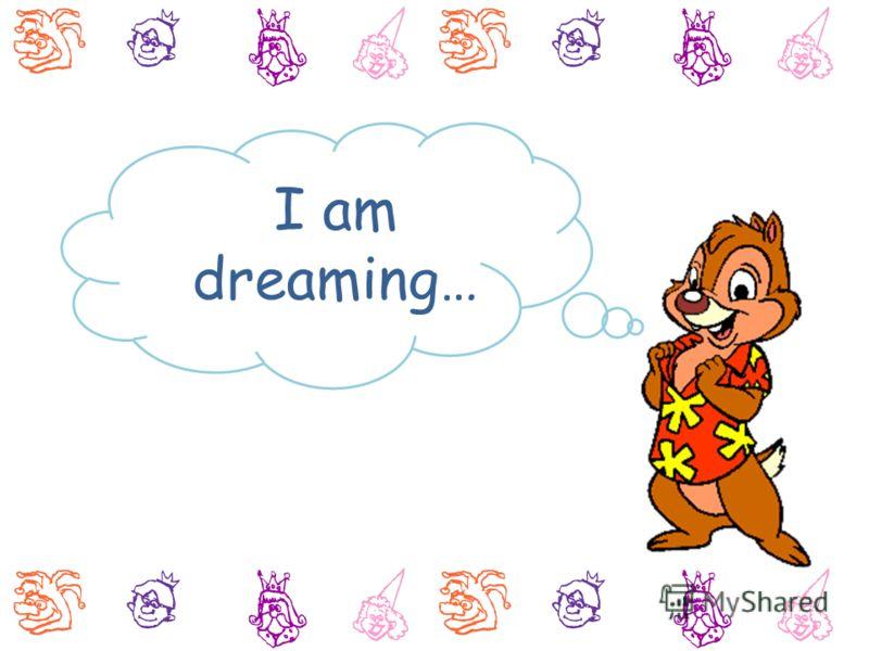 I am dreaming…