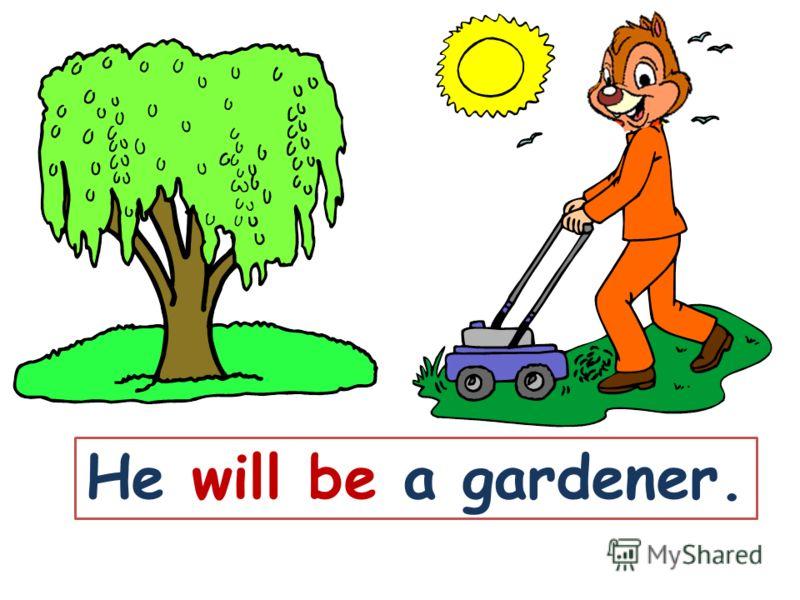 He will be a gardener.