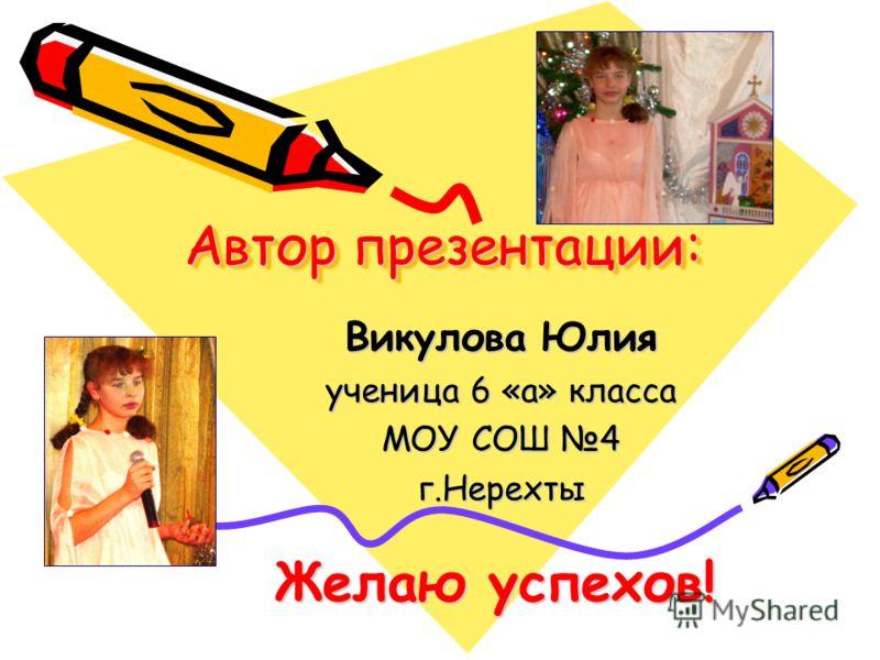 Автор презентации: Викулова Юлия ученица 6 «а» класса МОУ СОШ 4 г.Нерехты Желаю успехов!