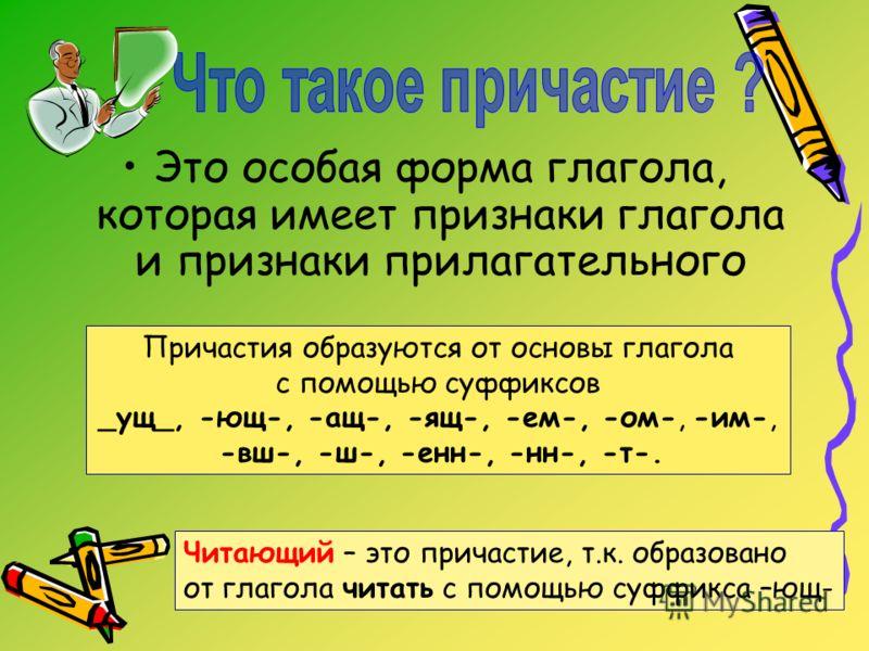 Это особая форма глагола, которая имеет признаки глагола и признаки прилагательного Причастия образуются от основы глагола с помощью суффиксов _ущ_, -ющ-, -ащ-, -ящ-, -ем-, -ом-, -им-, -вш-, -ш-, -енн-, -нн-, -т-. Читающий – это причастие, т.к. образ