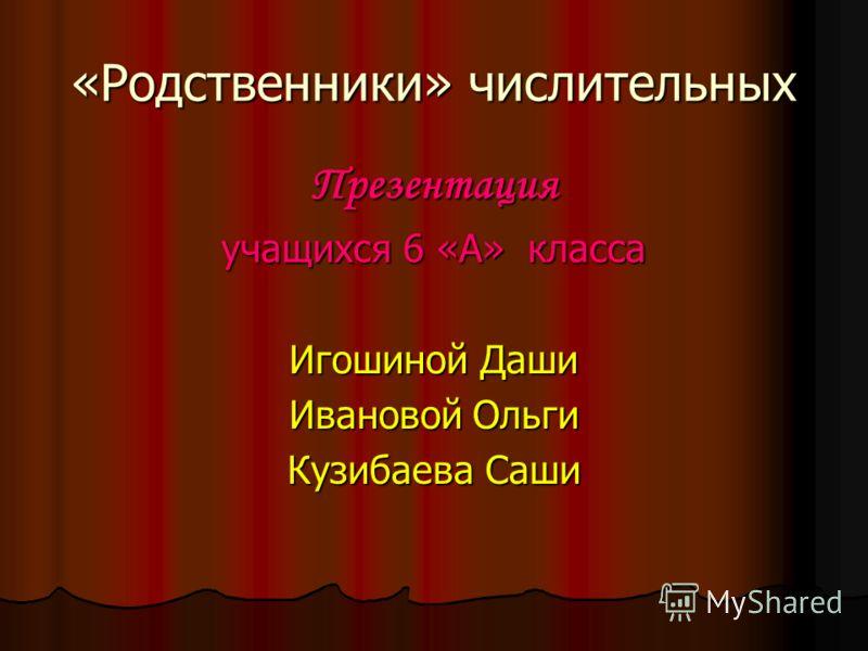 «Родственники» числительных Презентация учащихся 6 «А» класса Игошиной Даши Ивановой Ольги Кузибаева Саши