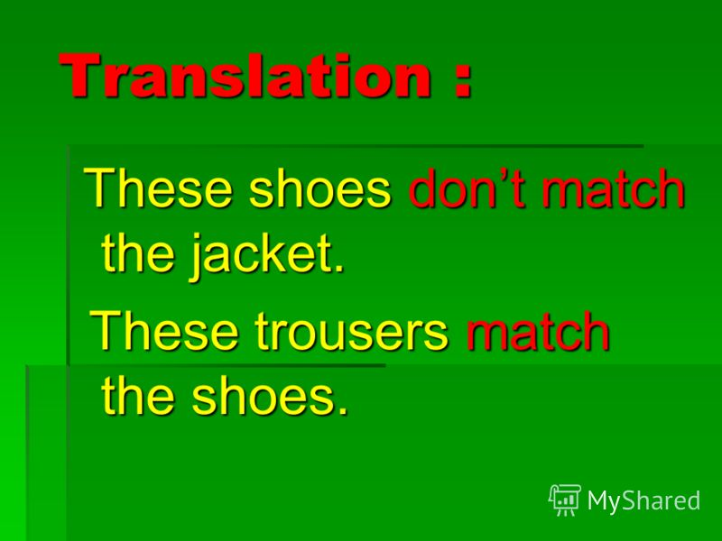 Translation : Translation : These shoes dont match the jacket. These shoes dont match the jacket. These trousers match the shoes. These trousers match the shoes.