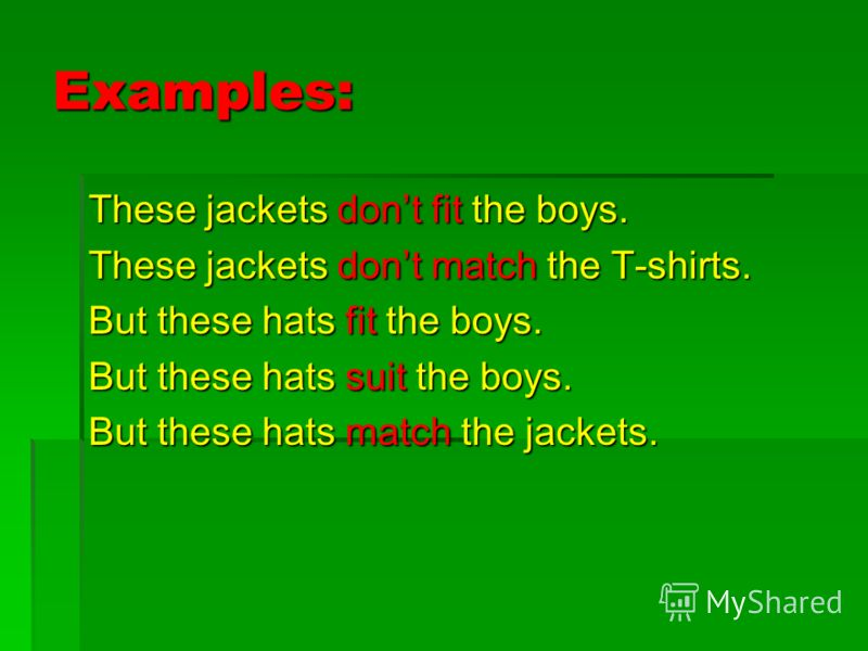 Examples: These jackets dont fit the boys. These jackets dont match the T-shirts. But these hats fit the boys. But these hats suit the boys. But these hats match the jackets.