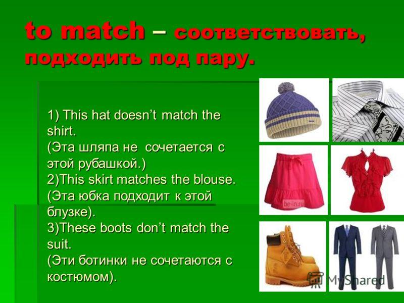 to match – соответствовать, подходить под пару. 1) This hat doesnt match the shirt. (Эта шляпа не сочетается с этой рубашкой.) 2)This skirt matches the blouse. (Эта юбка подходит к этой блузке). 3)These boots dont match the suit. (Эти ботинки не соче