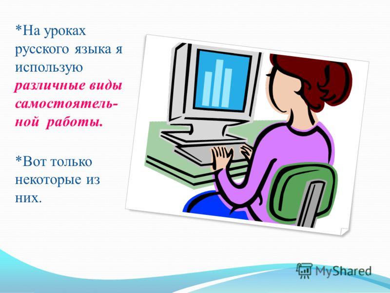 *На уроках русского языка я использую различные виды самостоятель- ной работы. *Вот только некоторые из них.