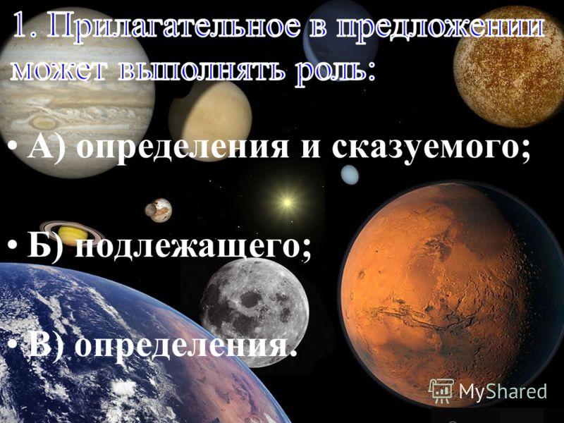 А) определения и сказуемого; Б) подлежащего; В) определения.