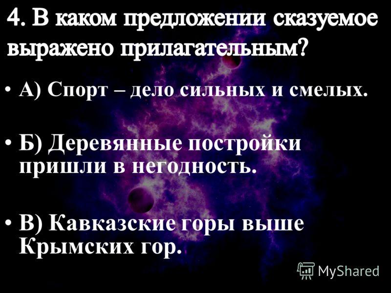 А) Спорт – дело сильных и смелых. Б) Деревянные постройки пришли в негодность. В) Кавказские горы выше Крымских гор.
