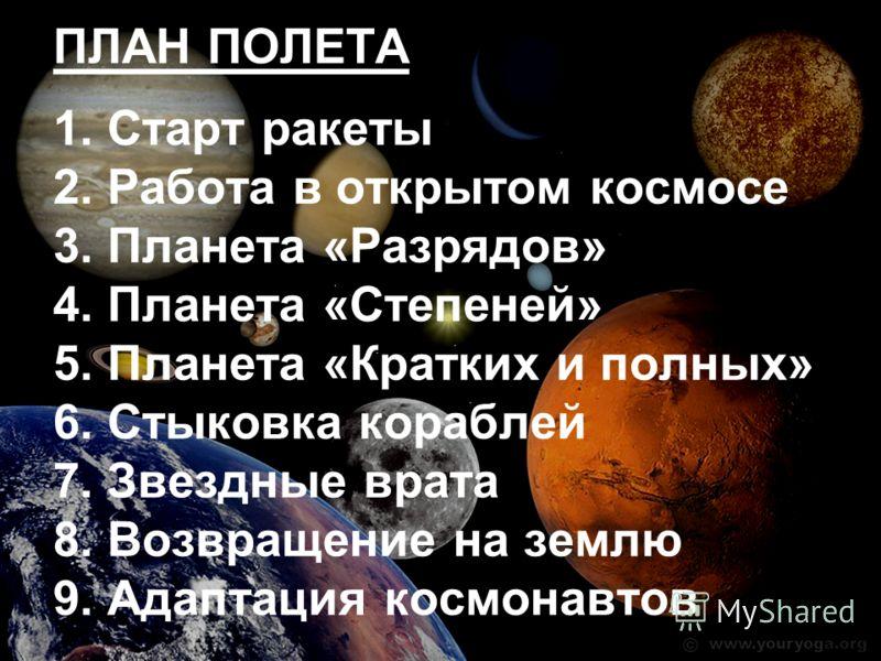 ПЛАН ПОЛЕТА 1. Старт ракеты 2. Работа в открытом космосе 3. Планета «Разрядов» 4. Планета «Степеней» 5. Планета «Кратких и полных» 6. Стыковка кораблей 7. Звездные врата 8. Возвращение на землю 9. Адаптация космонавтов