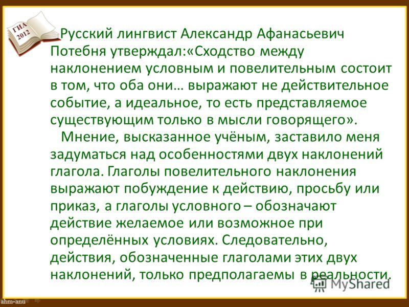 Русский лингвист Александр Афанасьевич Потебня утверждал:«Сходство между наклонением условным и повелительным состоит в том, что оба они… выражают не действительное событие, а идеальное, то есть представляемое существующим только в мысли говорящего».