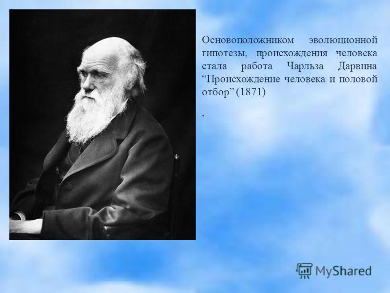 Основоположником эволюционной гипотезы, происхождения человека стала работа Чарльза Дарвина Происхождение человека и половой отбор (1871).