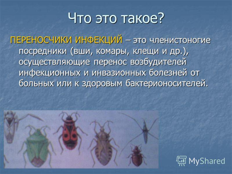 Что это такое? ПЕРЕНОСЧИКИ ИНФЕКЦИЙ – это членистоногие посредники (вши, комары, клещи и др.), осуществляющие перенос возбудителей инфекционных и инвазионных болезней от больных или к здоровым бактерионосителей.