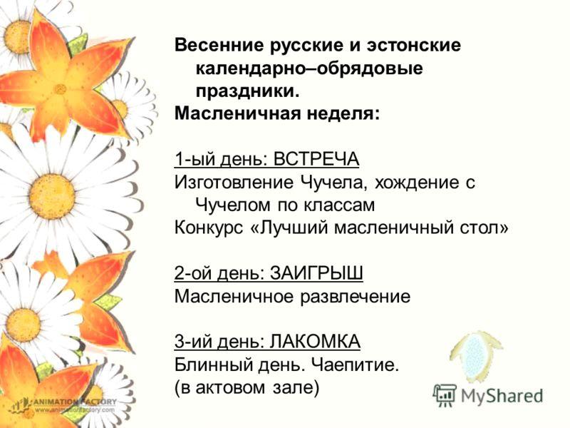 Весенние русские и эстонские календарно–обрядовые праздники. Масленичная неделя: 1-ый день: ВСТРЕЧА Изготовление Чучела, хождение с Чучелом по классам Конкурс «Лучший масленичный стол» 2-ой день: ЗАИГРЫШ Масленичное развлечение 3-ий день: ЛАКОМКА Бли