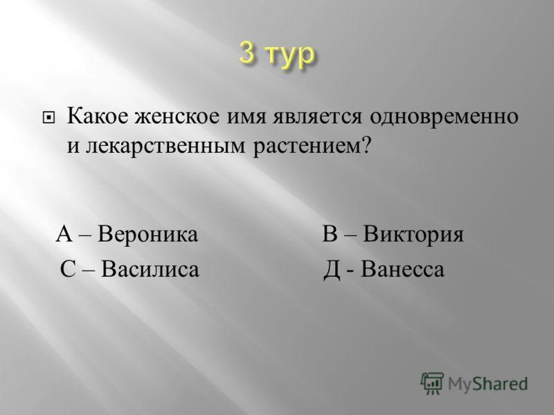 Какое женское имя является одновременно и лекарственным растением ? А – Вероника В – Виктория С – Василиса Д - Ванесса