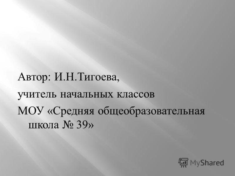 Автор : И. Н. Тигоева, учитель начальных классов МОУ « Средняя общеобразовательная школа 39»