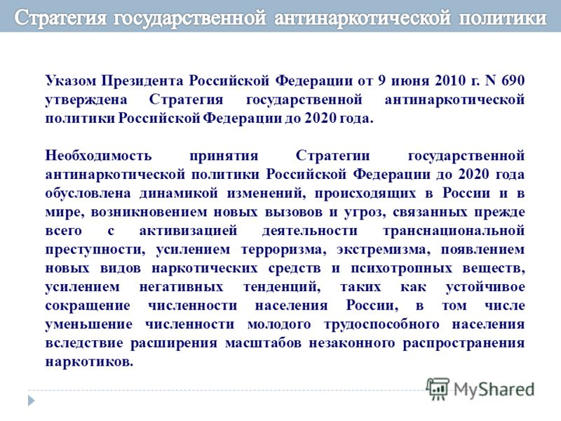 Указом Президента Российской Федерации от 9 июня 2010 г. N 690 утверждена Стратегия государственной антинаркотической политики Российской Федерации до 2020 года. Необходимость принятия Стратегии государственной антинаркотической политики Российской Ф