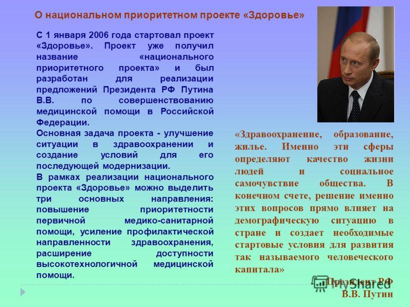 С 1 января 2006 года стартовал проект «Здоровье». Проект уже получил название «национального приоритетного проекта» и был разработан для реализации предложений Президента РФ Путина В.В. по совершенствованию медицинской помощи в Российской Федерации.