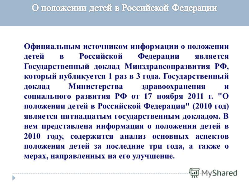Официальным источником информации о положении детей в Российской Федерации является Государственный доклад Минздравсоцразвития РФ, который публикуется 1 раз в 3 года. Государственный доклад Министерства здравоохранения и социального развития РФ от 17