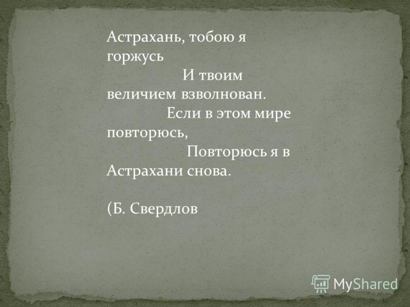 Астрахань, тобою я горжусь И твоим величием взволнован. Если в этом мире повторюсь, Повторюсь я в Астрахани снова. (Б. Свердлов