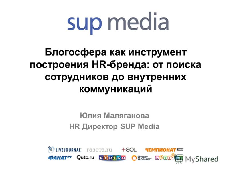 Блогосфера как инструмент построения HR-бренда: от поиска сотрудников до внутренних коммуникаций Юлия Маляганова HR Директор SUP Media